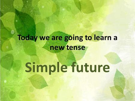 Today we are going to learn a new tense