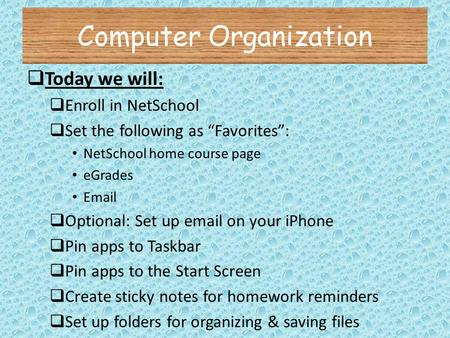 "Computer Organization  Today we will:  Enroll in NetSchool  Set the following as ""Favorites"": NetSchool home course page eGrades Email  Optional: Set."