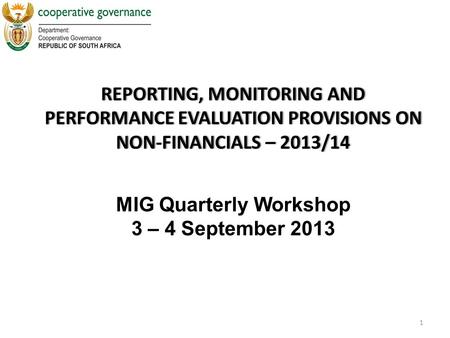 REPORTING, MONITORING AND PERFORMANCE EVALUATION PROVISIONS ON NON-FINANCIALS – 2013/14 1 MIG Quarterly Workshop 3 – 4 September 2013.