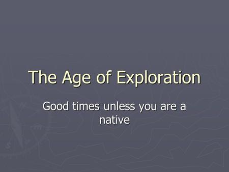 The Age of Exploration Good times unless you are a native.