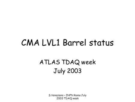 S.Veneziano – INFN Roma July 2003 TDAQ week CMA LVL1 Barrel status ATLAS TDAQ week July 2003.