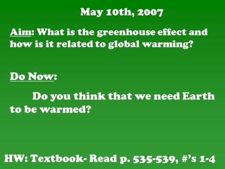 May 10th, 2007 HW: Textbook- Read p. 535-539, #'s 1-4 Do Now: Do you think that we need Earth to be warmed? Aim: What is the greenhouse effect and how.