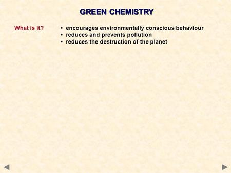 GREEN <strong>CHEMISTRY</strong> What is it? encourages <strong>environmentally</strong> conscious behaviour reduces and prevents pollution reduces the destruction of the planet.