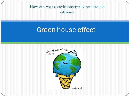 How can we be environmentally responsible citizens? Green house effect.
