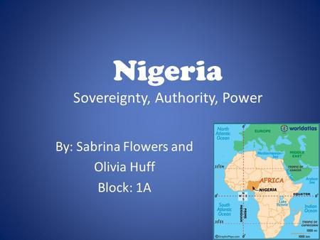 Nigeria Sovereignty, Authority, Power By: Sabrina Flowers and Olivia Huff Block: 1A.