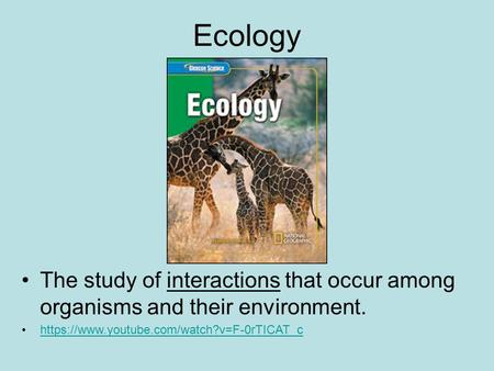 Ecology The study of interactions that occur among organisms and their environment. https://www.youtube.com/watch?v=F-0rTICAT_c.