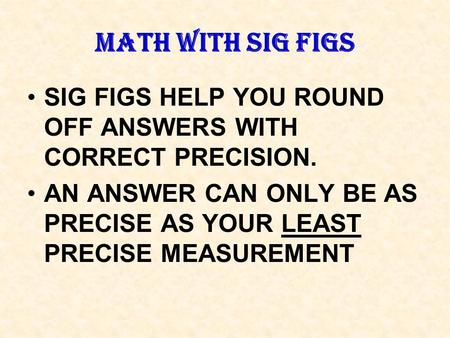 MATH WITH SIG FIGS SIG FIGS HELP YOU ROUND OFF ANSWERS WITH CORRECT PRECISION. AN ANSWER CAN ONLY BE AS PRECISE AS YOUR LEAST PRECISE MEASUREMENT.