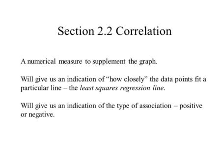 "Section 2.2 Correlation A numerical measure to supplement the graph. Will give us an indication of ""how closely"" the data points fit a particular line."