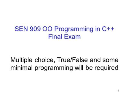 SEN 909 OO Programming in C++ Final Exam Multiple choice, True/False and some minimal programming will be required.