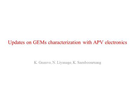 Updates on GEMs characterization with APV electronics K. Gnanvo, N. Liyanage, K. Saenboonruang.
