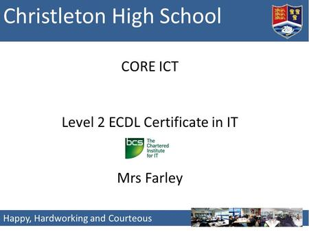 Christleton High School Happy, Hardworking and Courteous CORE ICT Level 2 ECDL Certificate in IT Mrs Farley.