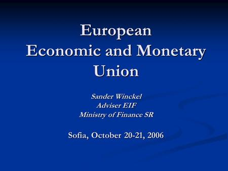European Economic and Monetary <strong>Union</strong> Sander Winckel Adviser EIF Ministry of Finance SR Sofia, October 20-21, 2006.