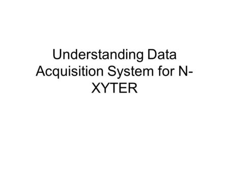Understanding Data Acquisition System for N- XYTER.