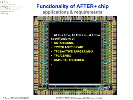 P. Baron CEA IRFU/SEDI/LDEFACTAR WORKSHOP Bordeaux (CENBG) June 17, 2008 1 Functionality of AFTER+ chip applications & requirements At this time, AFTER+