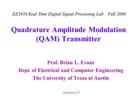 EE345S Real-Time Digital Signal Processing Lab Fall 2006 Lecture 15 <strong>Quadrature</strong> <strong>Amplitude</strong> <strong>Modulation</strong> (QAM) Transmitter Prof. Brian L. Evans Dept. of Electrical.