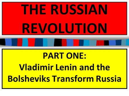 THE RUSSIAN REVOLUTION PART ONE: Vladimir Lenin and the Bolsheviks Transform Russia.