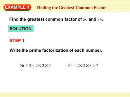 EXAMPLE 1 Finding the Greatest Common Factor Find the greatest common factor of 56 and 84. SOLUTION STEP 1 Write the prime factorization of each number.