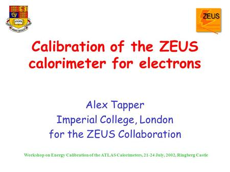 Calibration of the ZEUS calorimeter for electrons Alex Tapper Imperial College, London for the ZEUS Collaboration Workshop on Energy Calibration of the.