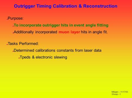 Outrigger Timing Calibration & Reconstruction Milagro – 11/17/03 Shoup – 1 Purpose: To incorporate outrigger hits in event angle fitting Additionally incorporated.