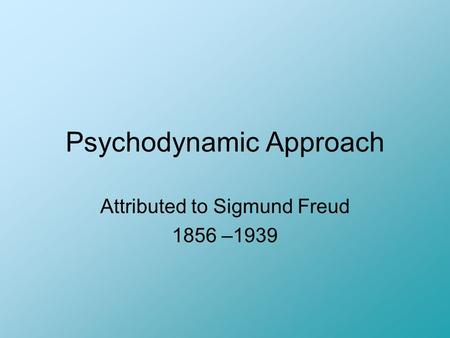 Psychodynamic Approach Attributed to <strong>Sigmund</strong> Freud 1856 –1939.