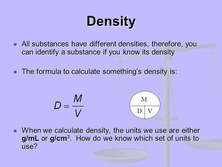 Density All substances have different densities, therefore, you can identify a substance if you know its density The formula to calculate something's density.