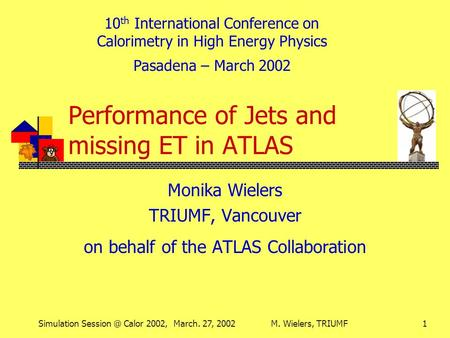 Simulation Calor 2002, March. 27, 2002M. Wielers, TRIUMF1 Performance of Jets and missing ET in ATLAS Monika Wielers TRIUMF, Vancouver on behalf.