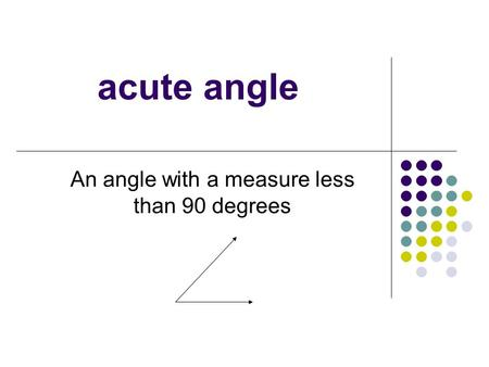 Acute angle An angle with a measure less than 90 degrees.