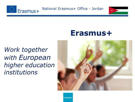 National Erasmus+ Office - Jordan Work together with European higher education institutions Erasmus+