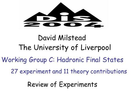 Working Group C: Hadronic Final States David Milstead The University of Liverpool Review of Experiments 27 experiment and 11 theory contributions.