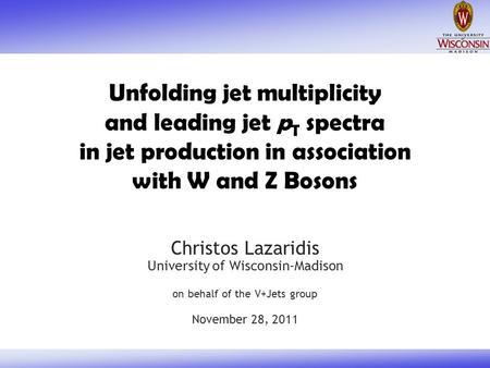 Unfolding jet multiplicity and leading jet p T spectra in jet production in association with W and Z Bosons Christos Lazaridis University of Wisconsin-Madison.
