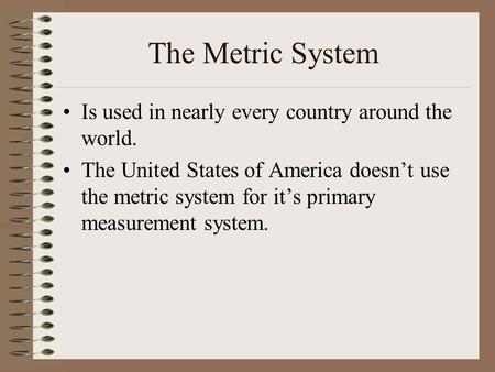 The Metric System Is used in nearly every country around the world. The United States of America doesn't use the metric system for it's primary measurement.