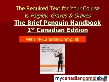 The Required Text for Your Course is Faigley, Graves & Graves The Brief Penguin Handbook 1 st Canadian Edition With MyCanadianCompLab.