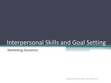 Interpersonal Skills and Goal Setting Marketing Dynamics Copyright © Texas Education Agency, 2014. All rights reserved.