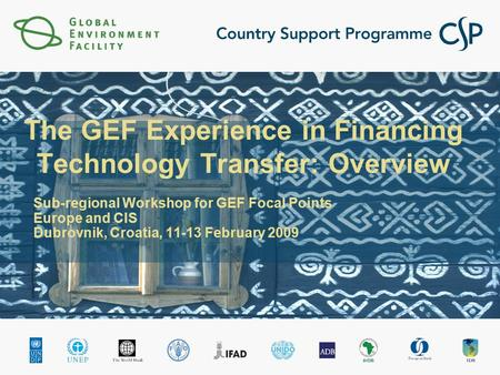 The GEF Experience in Financing Technology Transfer: Overview Sub-regional Workshop for GEF Focal Points Europe and CIS Dubrovnik, Croatia, 11-13 February.