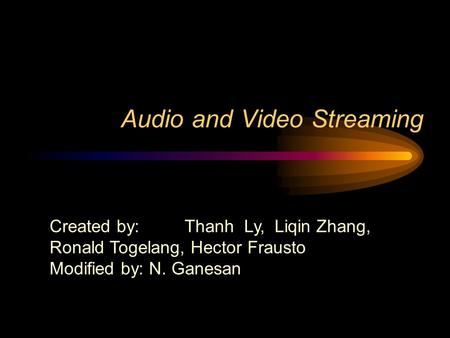 Audio and <strong>Video</strong> Streaming Created by: Thanh Ly, Liqin Zhang, Ronald Togelang, Hector Frausto Modified by: N. Ganesan.
