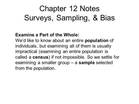 Chapter 12 Notes Surveys, Sampling, & Bias Examine a Part of the Whole: We'd like to know about an entire population of individuals, but examining all.