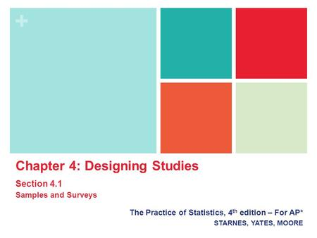 + The Practice of Statistics, 4 th edition – For AP* STARNES, YATES, MOORE Chapter 4: Designing <strong>Studies</strong> Section 4.1 Samples and Surveys.