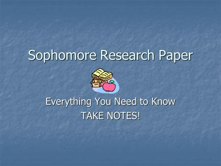 Sophomore Research Paper Everything You Need to Know TAKE NOTES!