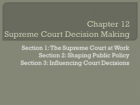 Section 1: The Supreme Court at Work Section 2: Shaping Public Policy Section 3: Influencing Court Decisions.