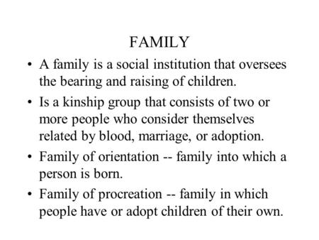 FAMILY A family is a social institution that oversees the bearing and raising of children. Is a kinship group that consists of two or more people who consider.