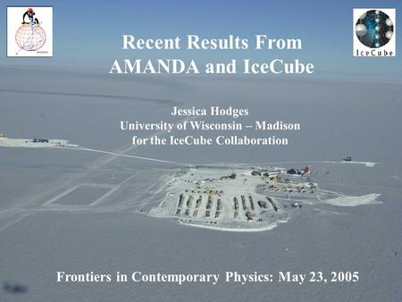 Frontiers in Contemporary Physics: May 23, 2005 Recent Results From AMANDA and IceCube Jessica Hodges University of Wisconsin – Madison for the IceCube.