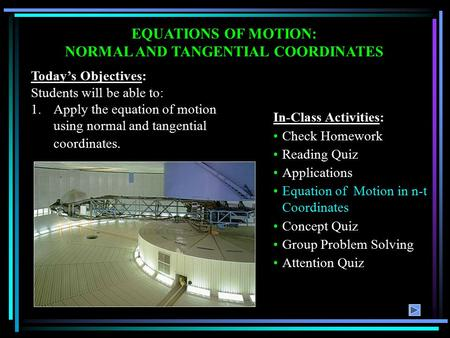 EQUATIONS OF MOTION: NORMAL AND TANGENTIAL COORDINATES Today's Objectives: Students will be able to: 1.Apply the equation of motion using normal and tangential.