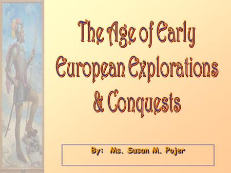 By: Ms. Susan M. Pojer. Earlier Explorations 1.Islam & the Spice Trade 2.A New Player  Europe Nicolo, Maffeo, & Marco Polo, 1271 Expansion becomes a.