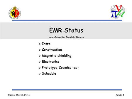 CM26 March 2010Slide 1 EMR Status o Intro o Construction o Magnetic shielding o Electronics o Prototype Cosmics test o Schedule Jean-Sebastien Graulich,
