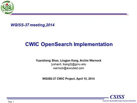 Page 1 CSISS Center for Spatial Information Science and Systems WGISS-37 meeting,2014 CWIC OpenSearch Implementation Yuanzheng Shao, Lingjun Kang, Archie.