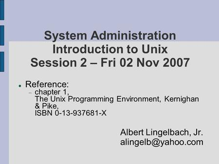 System Administration Introduction to Unix Session 2 – Fri 02 Nov 2007 Reference:  chapter 1, The Unix Programming Environment, Kernighan & Pike, ISBN.