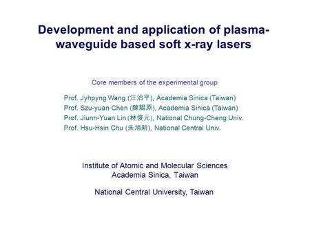 Development and application of plasma- waveguide based soft <strong>x</strong>-<strong>ray</strong> lasers Institute of Atomic and Molecular Sciences Academia Sinica, Taiwan National Central.