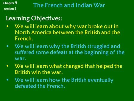 The French and Indian War Learning Objectives: We will learn about why war broke out in North America between the British and the French. We will learn.
