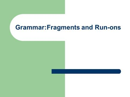 Grammar:Fragments and Run-ons. Fragments A fragment is an incomplete sentence that lacks a subject, a verb, or both. A fragment does not express a complete.
