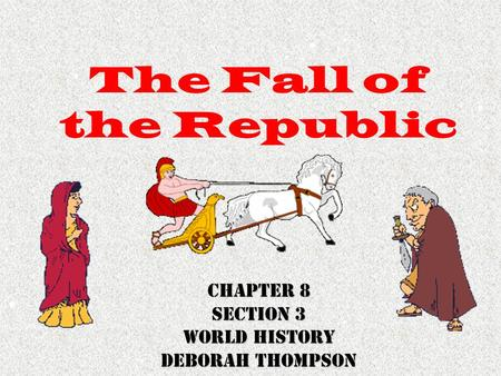 The Fall of the Republic Chapter 8 Section 3 World History Deborah Thompson.